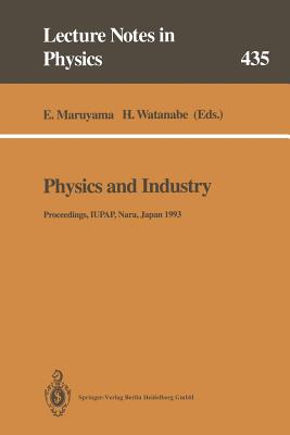 Physics and Industry: Proceedings of the Academic Session of the XXI General Assembly of the International Union of Pure and Applied Physics. Held at Nara, Japan, 22 and 23 September 1993 - Maruyama, Eiichi (Editor), and Watanabe, Hisatsune (Editor)