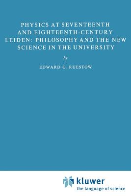Physics at Seventeenth and Eighteenth-Century Leiden: Philosophy and the New Science in the University: Philosophy and the New Science in the University - Ruestow, E G