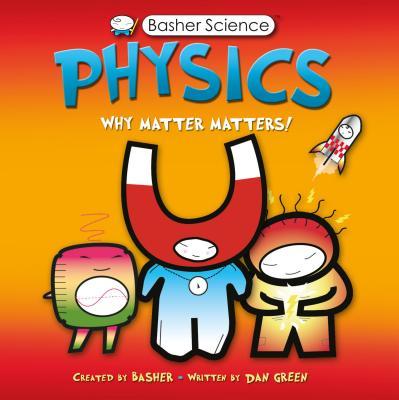 Physics: Why Matter Matters! - Basher, Simon, and Green, Dan
