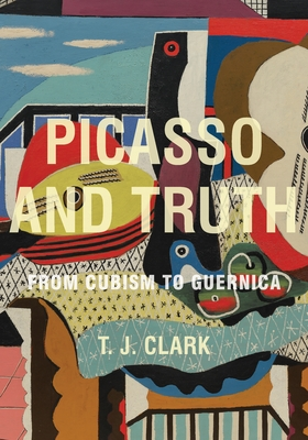 Picasso and Truth: From Cubism to Guernica - Clark, T J, Professor