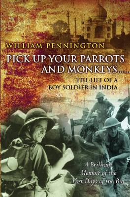 Pick Up Your Parrots and Monkeys and Fall in Facing the Boat: The Life of a Boy Soldier in India - Pennington, William