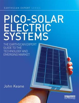 Pico-solar Electric Systems: The Earthscan Expert Guide to the Technology and Emerging Market - Keane, John