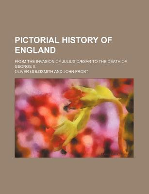 Pictorial History of England; From the Invasion of Julius Caesar to the Death of George II. - Goldsmith, Oliver