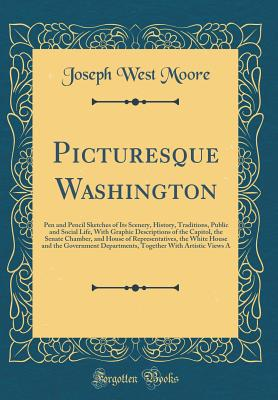 Picturesque Washington: Pen and Pencil Sketches of Its Scenery, History, Traditions, Public and Social Life, with Graphic Descriptions of the Capitol, the Senate Chamber, and House of Representatives, the White House and the Government Departments, Togeth - Moore, Joseph West
