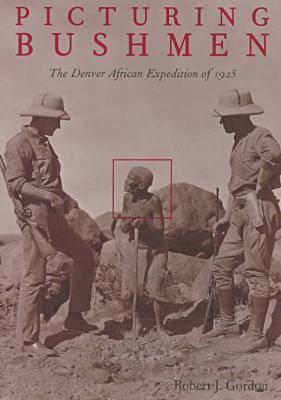 Picturing Bushmen: The Denver African Expedition of 1925 - Gordon, Robert J