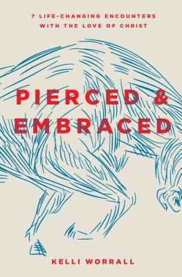 Pierced & Embraced: 7 Life-Changing Encounters with the Love of Christ - Worrall, Kelli