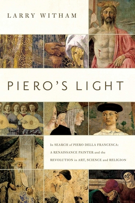 Piero's Light: In Search of Piero della Francesca: A Renaissance Painter and the Revolution in Art, Science, and Religion - Witham, Larry