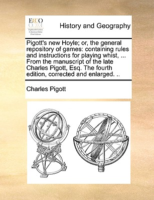 Pigott's New Hoyle; Or, the General Repository of Games: Containing Rules and Instructions for Playing Whist, ... from the Manuscript of the Late Charles Pigott, Esq. the Fourth Edition, Corrected and Enlarged. .. - Pigott, Charles