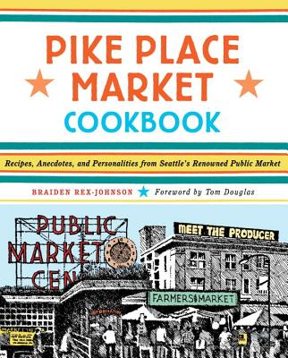 Pike Place Market Cookbook: Recipes, Anecdotes, and Personalities from Seattle's Renowned Public Market - Rex-Johnson, Braiden, and Douglas, Tom (Foreword by)