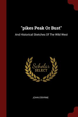 Pikes Peak or Bust: And Historical Sketches of the Wild West - O'Byrne, John
