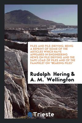 Piles and Pile-Driving: Being a Reprint of Some of the Articles Which Have Appeared in Engineering News on Pile Driving and the Safe Load of Piles and of the Pamphlet on Bearing Piles - Hering, Rudolph, and Wellington, A M