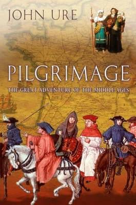Pilgrimage: The Great Adventure of the Middle Ages - Ure, John