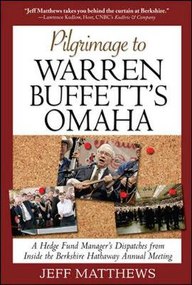 Pilgrimage to Warren Buffett's Omaha: A Hedge Fund Manager's Dispatches from Inside the Berkshire Hathaway Annual Meeting - Matthews, Jeff