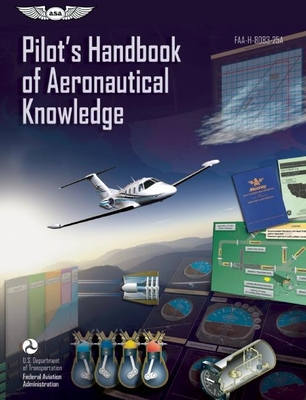 Pilot's Handbook of Aeronautical Knowledge: Faa-H-8083-25a - Federal Aviation Administration (FAA)/Aviation Supplies & Academics (Asa)