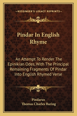 Pindar in English Rhyme, an Attempt to Render the Epinikian Odes, with the Principal Remaining Fragments, by T.C. Baring - Pindarus