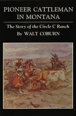 Pioneer Cattleman in Montana: The Story of the Circle C Ranch - Coburn, Walt