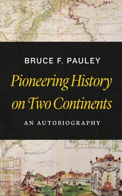 Pioneering History on Two Continents: An Autobiography - Pauley, Bruce