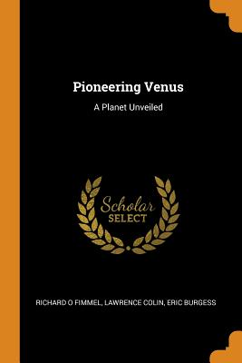 Pioneering Venus: A Planet Unveiled - Fimmel, Richard O, and Colin, Lawrence, and Burgess, Eric
