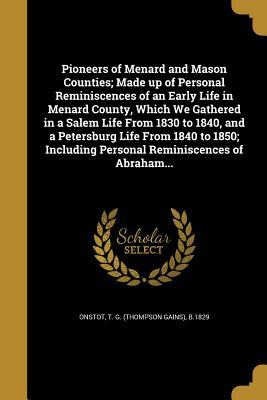 Pioneers of Menard and Mason Counties; Made Up of Personal Reminiscences of an Early Life in Menard County, Which We Gathered in a Salem Life from 1830 to 1840, and a Petersburg Life from 1840 to 1850; Including Personal Reminiscences of Abraham... - Onstot, T G (Thompson Gains) B 1829 (Creator)