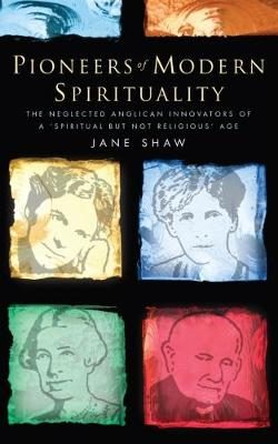 Pioneers of Modern Spirituality: The Neglected Anglican Innovators of a 'Spiritual but Not Religious' Age - Shaw, Jane