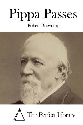 Pippa Passes - Browning, Robert, and The Perfect Library (Editor)