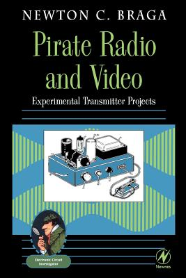 Pirate Radio and Video: Experimental Transmitter Projects - Braga, Newton C