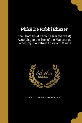 Pirke de Rabbi Eliezer: (The Chapters of Rabbi Eliezer the Great) According to the Text of the Manuscript Belonging to Abraham Epstein of Vienna - Friedlander, Gerald 1871-1923