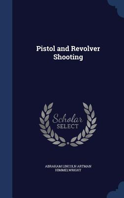 Pistol and Revolver Shooting - Himmelwright, Abraham Lincoln Artman