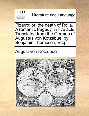 Pizarro; Or, the Death of Rolla. a Romantic Tragedy, in Five Acts. Translated from the German of Augustus Von Kotzebue, by Benjamin Thompson, Esq. - Kotzebue, August Von