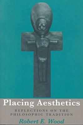 Placing Aesthetics: Reflections on Philosophic Tradition - Wood, Robert E