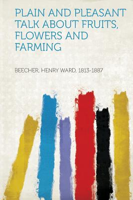 Plain and Pleasant Talk about Fruits, Flowers and Farming - 1813-1887, Beecher Henry Ward