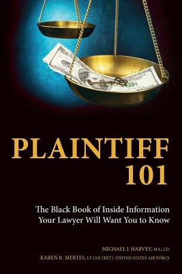 Plaintiff 101: The Black Book of Inside Information Your Lawyer Will Want You to Know - Mertes, Karen R, and Harvey, Michael J
