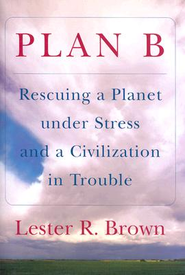 Plan B: Rescuing a Planet Under Stress and a Civilization in Trouble - Brown, Lester Russell