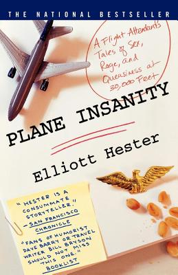 Plane Insanity: A Flight Attendant's Tales of Sex, Rage, and Queasiness at 30,000 Feet - Hester, Elliott