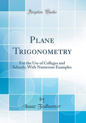 Plane Trigonometry: For the Use of Colleges and Schools; With Numerous Examples (Classic Reprint) - Todhunter, Isaac
