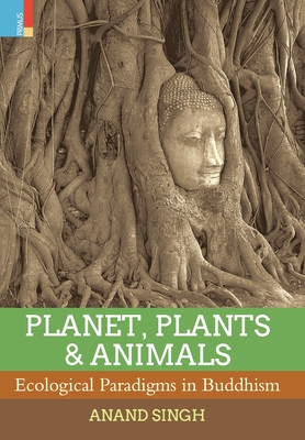 Planet, Plants & Animals: Ecological Paradigms in Buddhism - Singh, Anand