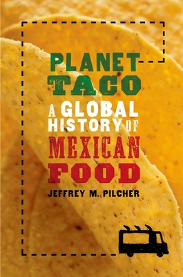 Planet Taco: A Global History of Mexican Food - Pilcher, Jeffrey M