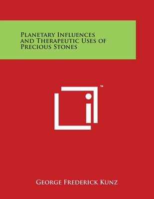 Planetary Influences and Therapeutic Uses of Precious Stones - Kunz, George Frederick