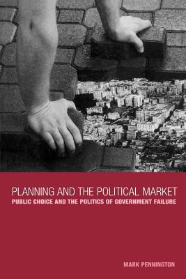 Planning and the Political Market: Public Choice and the Politics of Government Failure - Pennington, Mark