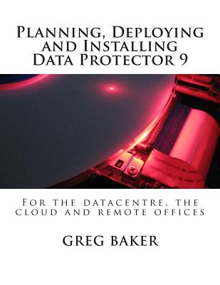 Planning, Deploying and Installing Data Protector 9: For the Datacentre, the Cloud and Remote Offices - Baker, Greg