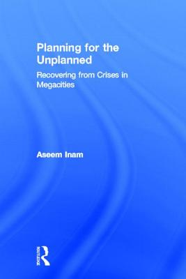 Planning for the Unplanned: Recovering from Crises in Megacities - Inam, Aseem