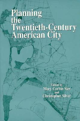 Planning the Twentieth-Century American City - Sies, Mary C (Editor), and Silver, Christopher, Professor (Editor)
