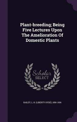 Plant-Breeding; Being Five Lectures Upon the Amelioration of Domestic Plants - Bailey, L H (Liberty Hyde) 1858-1954 (Creator)