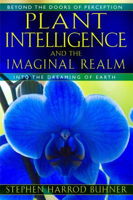 Plant Intelligence and the Imaginal Realm: Beyond the Doors of Perception Into the Dreaming of Earth - Buhner, Stephen Harrod