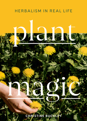 Plant Magic: Herbalism in Real Life - Buckley, Christine
