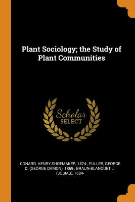 Plant Sociology; The Study of Plant Communities - Conard, Henry Shoemaker, and Fuller, George D 1869-, and Braun-Blanquet, J 1884-
