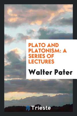 Plato and Platonism: A Series of Lectures - Pater, Walter