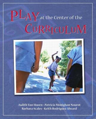 Play at the Center of the Curriculum - Van Hoorn, Judith, and Nourot, Patricia Monighan, and Scales, Barbara