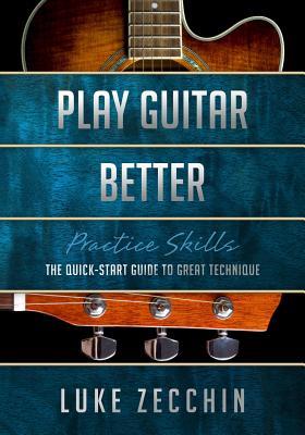 Play Guitar Better: The Quick-Start Guide to Great Technique (Book + Online Bonus) - Zecchin, Luke