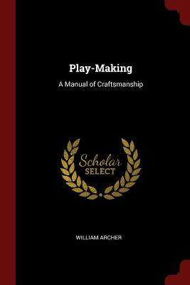 Play-Making: A Manual of Craftsmanship - Archer, William